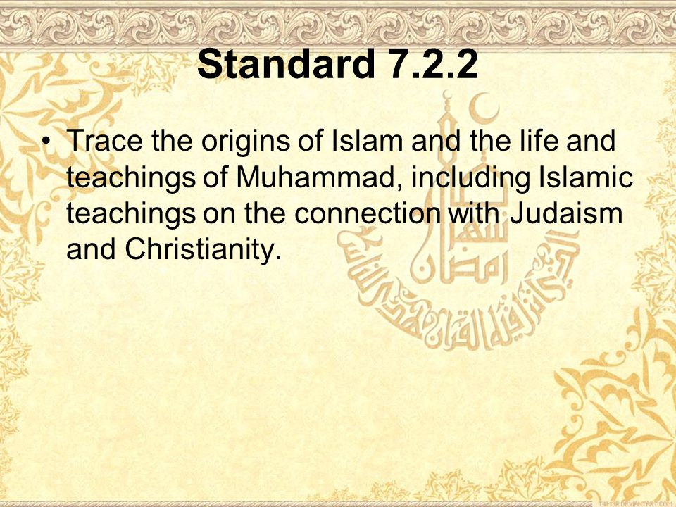 Standard 7.2.2 Trace the origins of Islam and the life and teachings of Muhammad, including Islamic teachings on the connection with Judaism and Christianity.