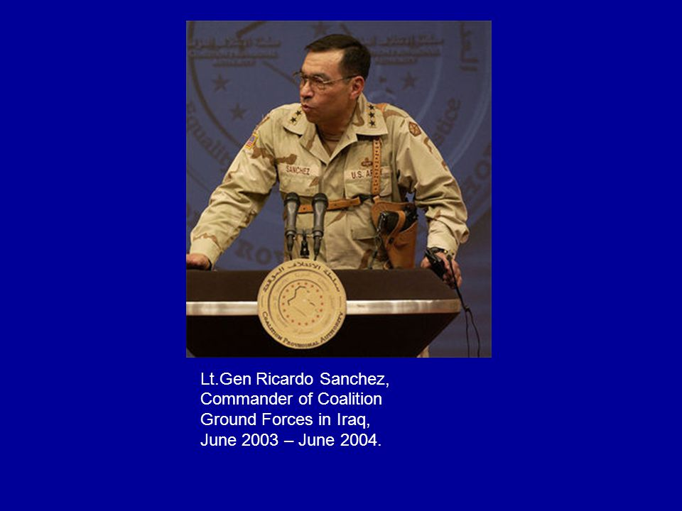 Lt.Gen Ricardo Sanchez, Commander of Coalition Ground Forces in Iraq, June 2003 – June 2004.