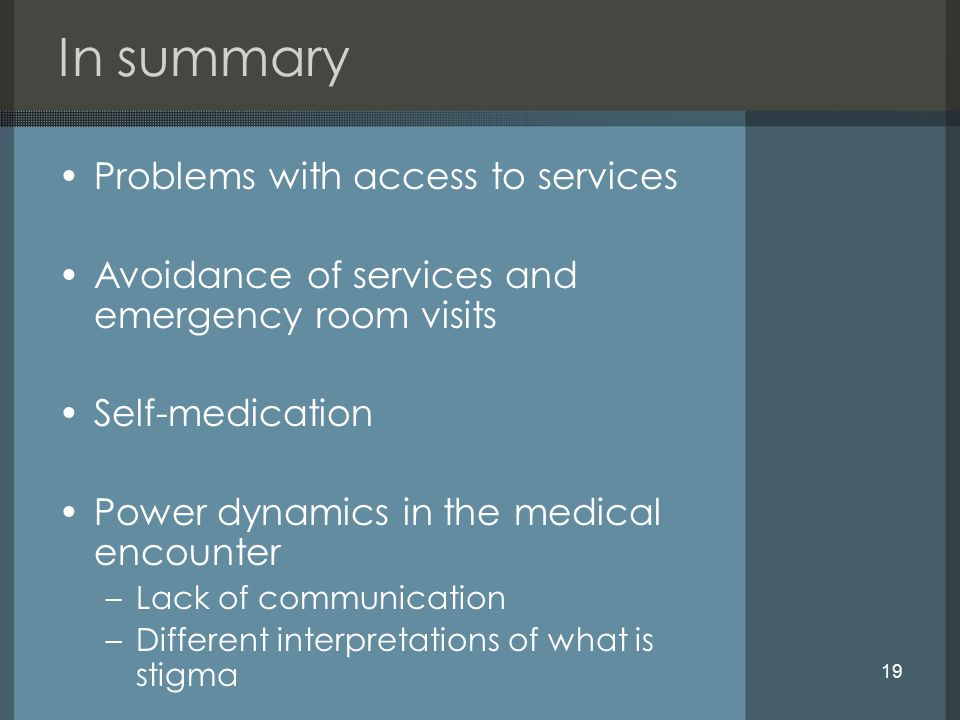 19 In summary Problems with access to services Avoidance of services and emergency room visits Self-medication Power dynamics in the medical encounter –Lack of communication –Different interpretations of what is stigma