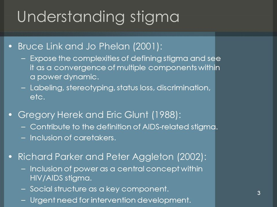 3 Understanding stigma Bruce Link and Jo Phelan (2001): –Expose the complexities of defining stigma and see it as a convergence of multiple components within a power dynamic.