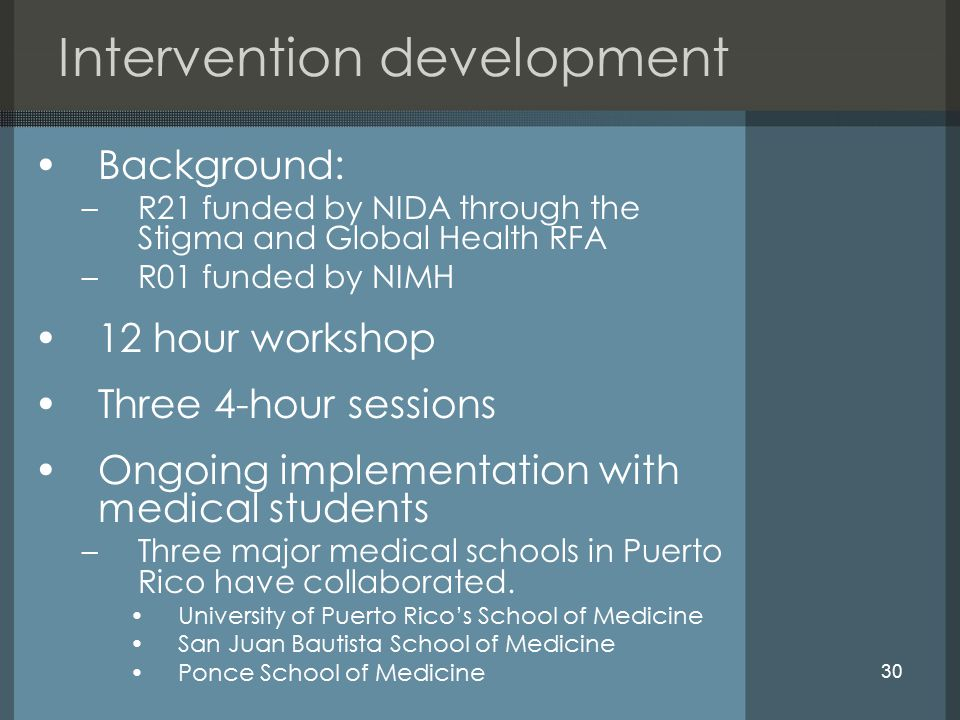 30 Intervention development Background: –R21 funded by NIDA through the Stigma and Global Health RFA –R01 funded by NIMH 12 hour workshop Three 4-hour sessions Ongoing implementation with medical students –Three major medical schools in Puerto Rico have collaborated.