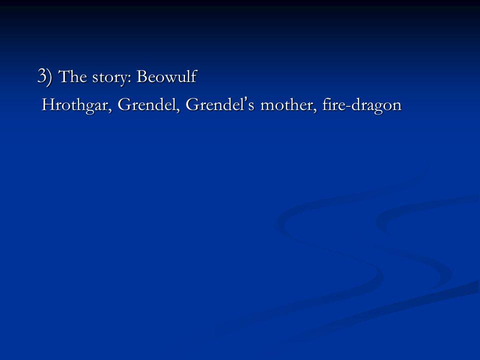 3) The story: Beowulf Hrothgar, Grendel, Grendel ' s mother, fire-dragon Hrothgar, Grendel, Grendel ' s mother, fire-dragon