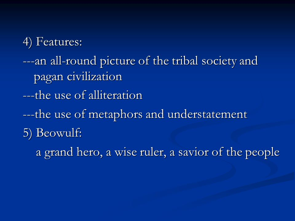 4) Features: ---an all-round picture of the tribal society and pagan civilization ---the use of alliteration ---the use of metaphors and understatemen