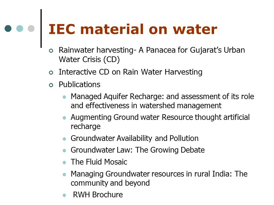IEC material on water Rainwater harvesting- A Panacea for Gujarat's Urban Water Crisis (CD) Interactive CD on Rain Water Harvesting Publications Managed Aquifer Recharge: and assessment of its role and effectiveness in watershed management Augmenting Ground water Resource thought artificial recharge Groundwater Availability and Pollution Groundwater Law: The Growing Debate The Fluid Mosaic Managing Groundwater resources in rural India: The community and beyond RWH Brochure