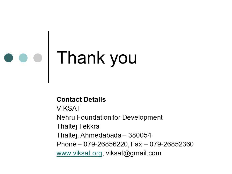 Thank you Contact Details VIKSAT Nehru Foundation for Development Thaltej Tekkra Thaltej, Ahmedabada – 380054 Phone – 079-26856220, Fax – 079-26852360 www.viksat.orgwww.viksat.org, viksat@gmail.com