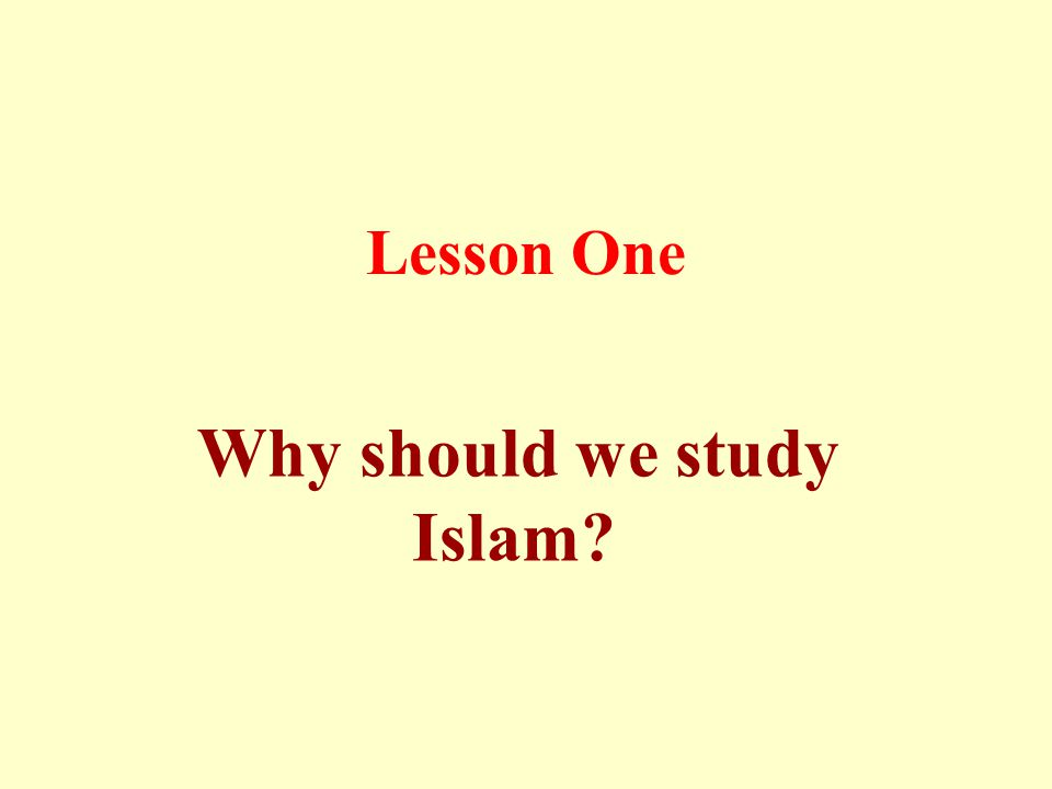 Lesson One Why should we study Islam