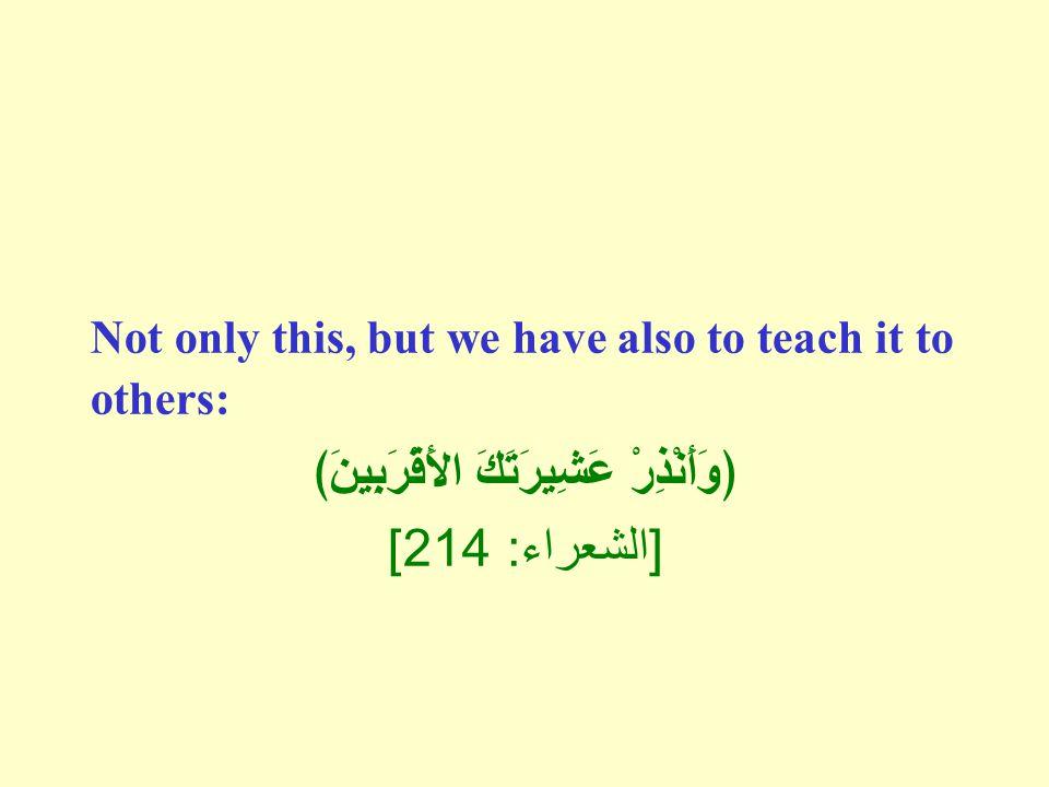 Not only this, but we have also to teach it to others: ﴿وَأَنْذِرْ عَشِيرَتَكَ الأََقْرَبِينَ﴾ [ الشعراء : 214]