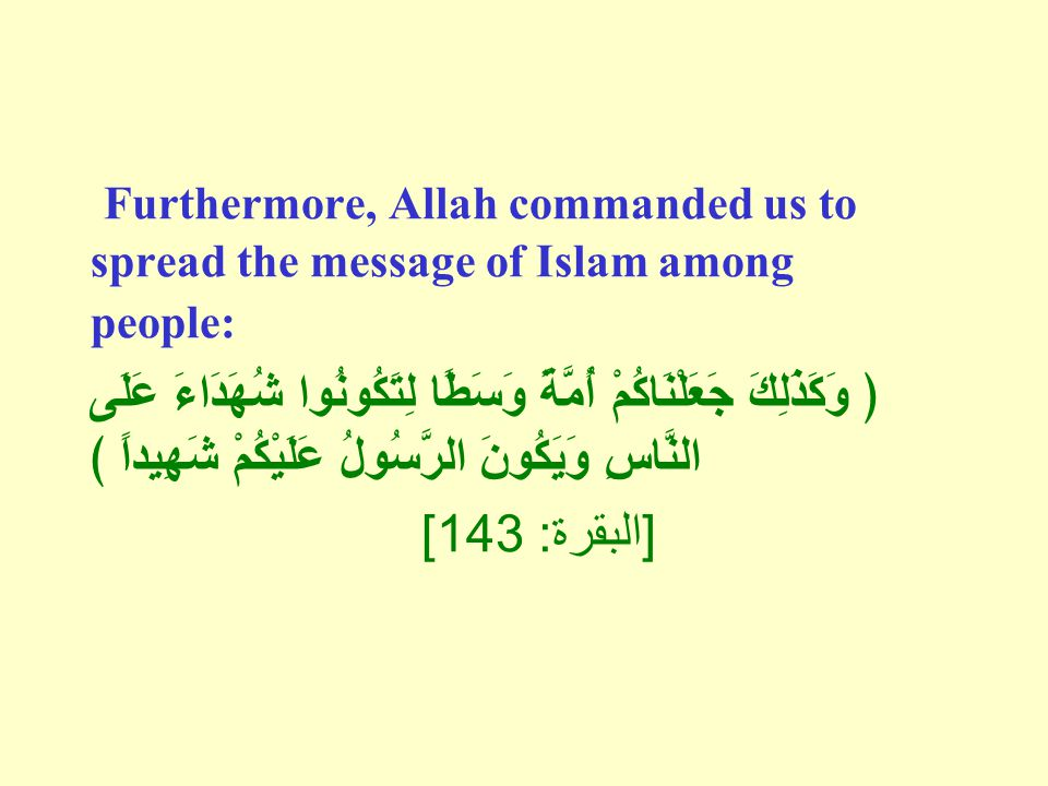 Furthermore, Allah commanded us to spread the message of Islam among people: ﴿ وَكَذَلِكَ جَعَلْنَاكُمْ أُمَّةً وَسَطًا لِتَكُونُوا شُهَدَاءَ عَلَى النَّاسِ وَيَكُونَ الرَّسُولُ عَلَيْكُمْ شَهِيداًً ﴾ [ البقرة : 143]