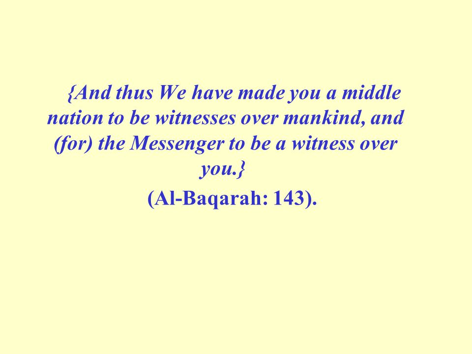 {And thus We have made you a middle nation to be witnesses over mankind, and (for) the Messenger to be a witness over you.} (Al-Baqarah: 143).