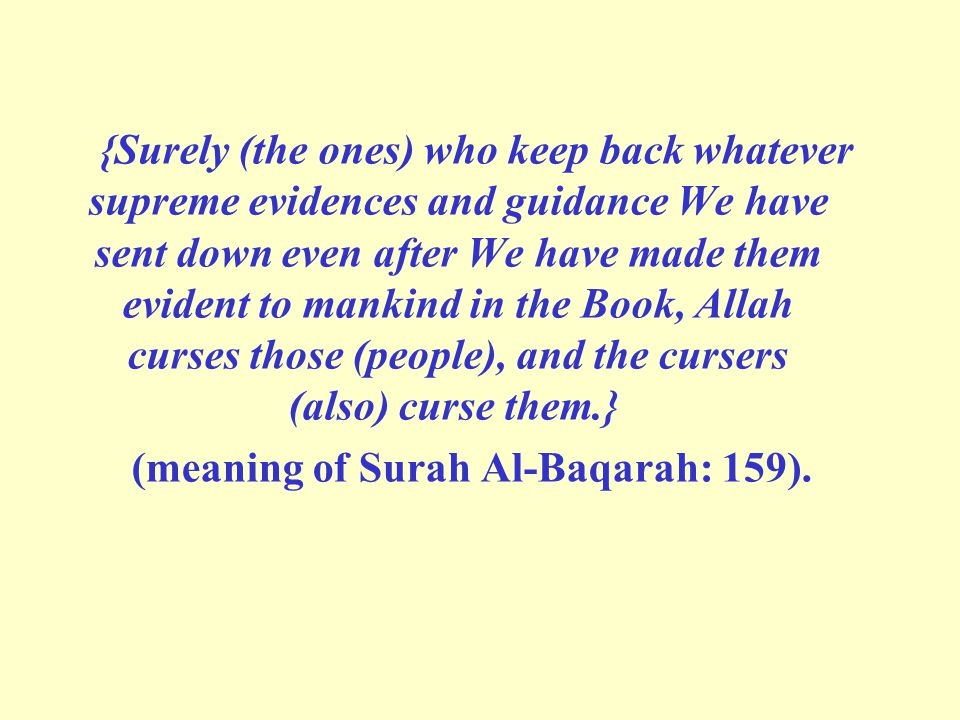 {Surely (the ones) who keep back whatever supreme evidences and guidance We have sent down even after We have made them evident to mankind in the Book, Allah curses those (people), and the cursers (also) curse them.} (meaning of Surah Al-Baqarah: 159).