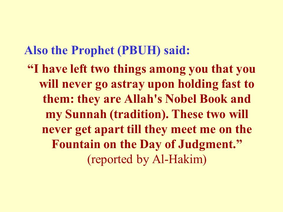 Also the Prophet (PBUH) said: I have left two things among you that you will never go astray upon holding fast to them: they are Allah s Nobel Book and my Sunnah (tradition).