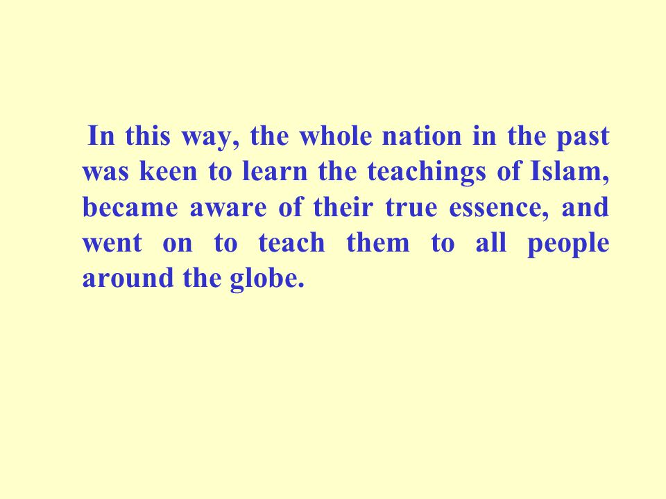 In this way, the whole nation in the past was keen to learn the teachings of Islam, became aware of their true essence, and went on to teach them to all people around the globe.