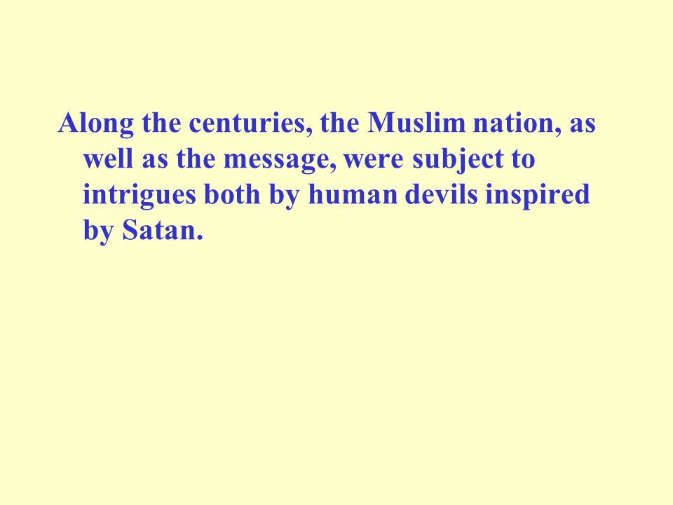 Along the centuries, the Muslim nation, as well as the message, were subject to intrigues both by human devils inspired by Satan.