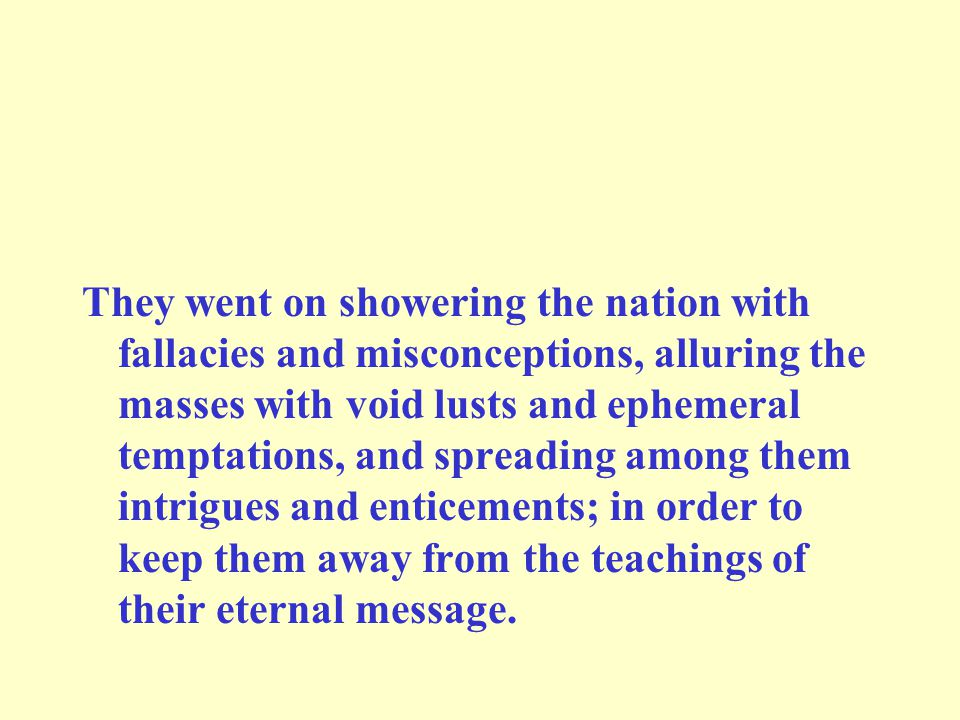 They went on showering the nation with fallacies and misconceptions, alluring the masses with void lusts and ephemeral temptations, and spreading among them intrigues and enticements; in order to keep them away from the teachings of their eternal message.