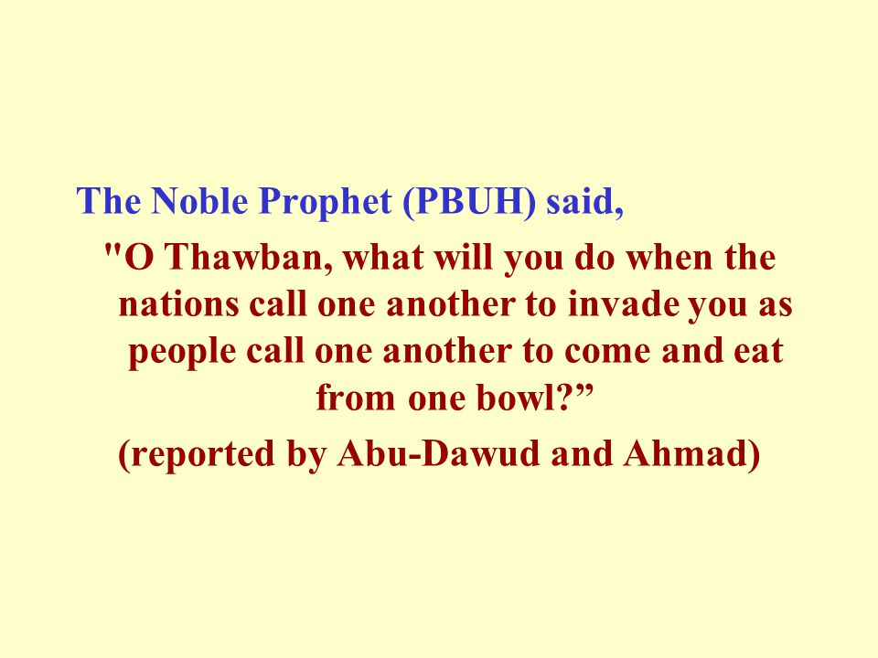 The Noble Prophet (PBUH) said, O Thawban, what will you do when the nations call one another to invade you as people call one another to come and eat from one bowl (reported by Abu-Dawud and Ahmad)