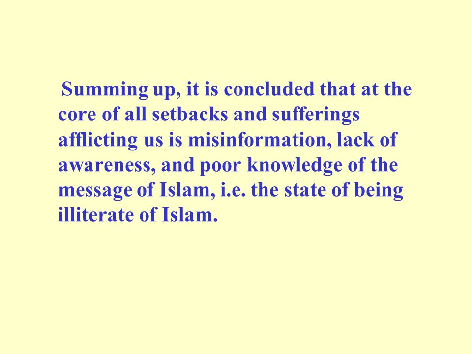 Summing up, it is concluded that at the core of all setbacks and sufferings afflicting us is misinformation, lack of awareness, and poor knowledge of the message of Islam, i.e.