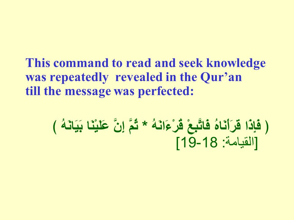 This command to read and seek knowledge was repeatedly revealed in the Qur'an till the message was perfected: ﴿ فَإِذَا قَرَأْنَاهُ فَاتَّبِعْ قُرْءَانَهُ * ثُمَّ إِنَّ عَلَيْنَا بَيَانَهُ ﴾ [ القيامة : 18-19]