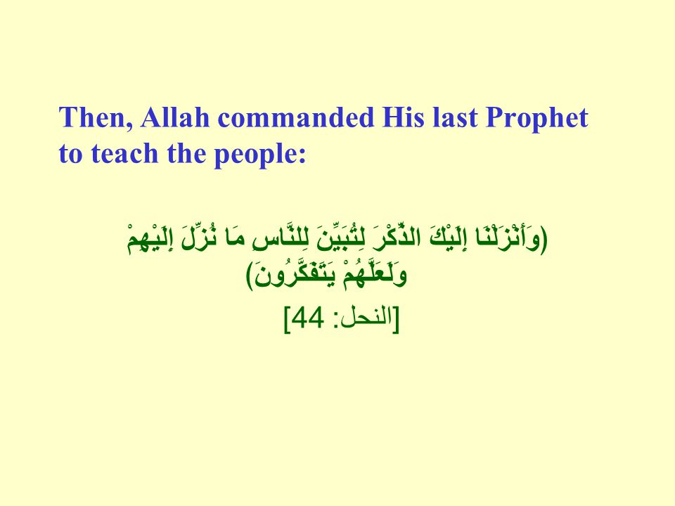 Then, Allah commanded His last Prophet to teach the people: ﴿وَأَنْزَلْنَا إِلَيْكَ الذِّكْرَ لِتُبَيِّنَ لِلنَّاسِ مَا نُزِّلَ إِلَيْهِمْ وَلَعَلَّهُمْ يَتَفَكَّرُونَ﴾ [ النحل : 44]