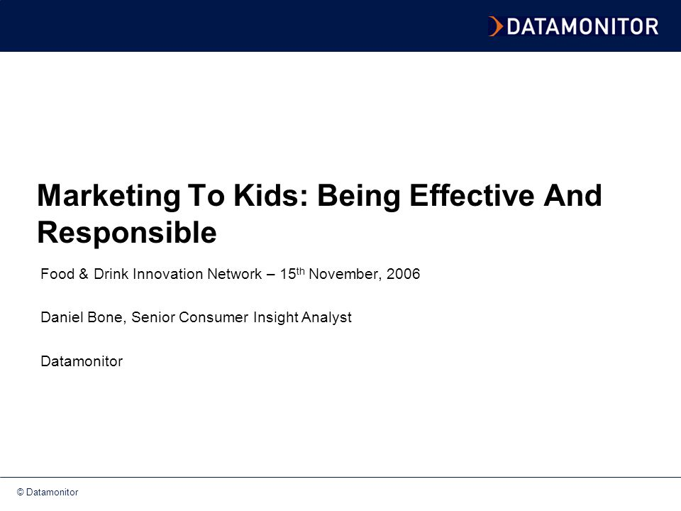 © Datamonitor Agenda and key takeout Effective marketing involves a 'layered' approach that creates 'duel appeal' for parents and kids alike KIDS INSIGHT Children & Tweens declining in number Heavy consumers of sugary foods, getting heavier and lacking key nutrients 'Consumer socialization' is occurring earlier than ever Influenced by a media-orientated lifestyle, their peers and the 'cool factor' Value food and drink products that are unique, fun and explorative PARENTAL INSIGHT Huge role to play in the 'consumer socialization' process Trying to eat more healthily and this will have a knock-on effect Sceptical audience Freshness and nutritional information are important factors for consumers of parenting age Lacking time