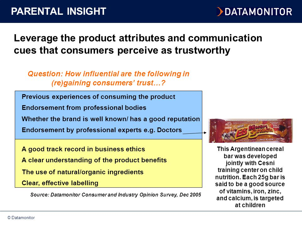 © Datamonitor Leverage the product attributes and communication cues that consumers perceive as trustworthy Previous experiences of consuming the product Endorsement from professional bodies Whether the brand is well known/ has a good reputation Endorsement by professional experts e.g.