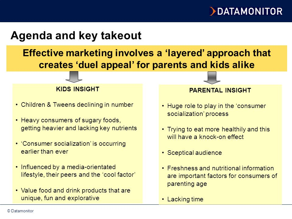 © Datamonitor Kids are declining in number The number of 5-9 year old children in the UK will decline from 3.9 million in 2001 to 3.2 million in 2011 The number of 10-13 year old Tweens will decline from 3.1 million to 2.8 million over the same time period Trends are playing out across Europe but the decline is steepest in the UK KIDS INSIGHTS 2001 2006 2011 -15% -10% -13% -4% -8% -6% IMPLICATION: smaller market size – even more important to get it right!!