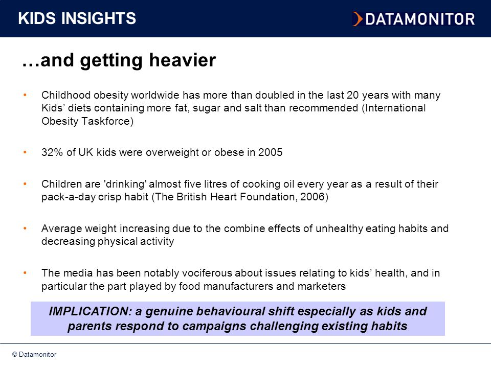 © Datamonitor …and getting heavier KIDS INSIGHTS Childhood obesity worldwide has more than doubled in the last 20 years with many Kids' diets containing more fat, sugar and salt than recommended (International Obesity Taskforce) 32% of UK kids were overweight or obese in 2005 Children are drinking almost five litres of cooking oil every year as a result of their pack-a-day crisp habit (The British Heart Foundation, 2006) Average weight increasing due to the combine effects of unhealthy eating habits and decreasing physical activity The media has been notably vociferous about issues relating to kids' health, and in particular the part played by food manufacturers and marketers IMPLICATION: a genuine behavioural shift especially as kids and parents respond to campaigns challenging existing habits