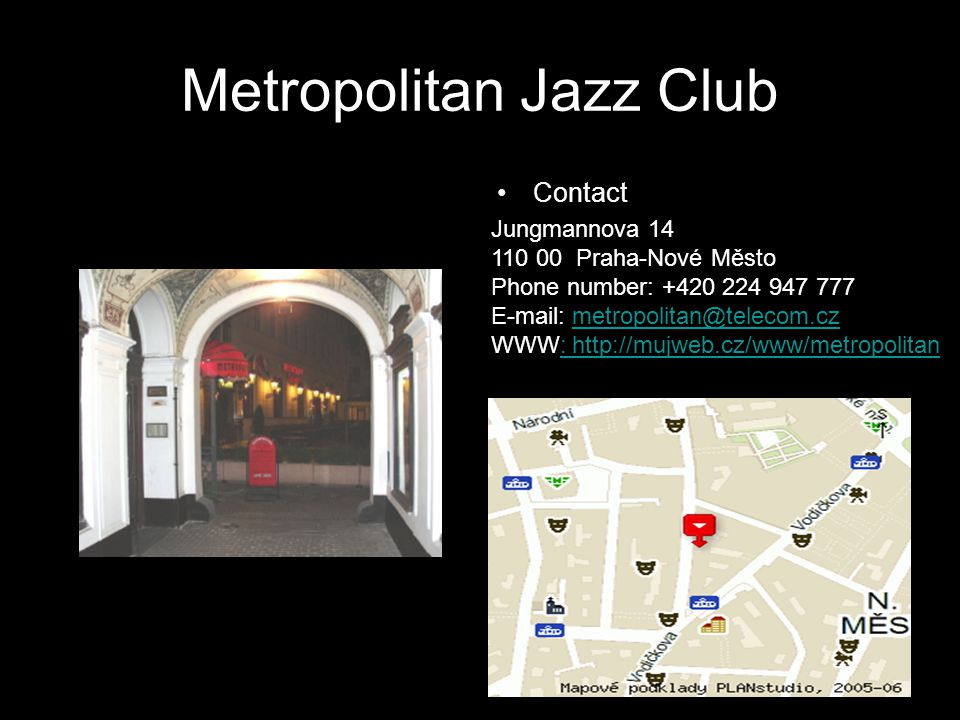 Metropolitan Jazz Club Contact Jungmannova 14 110 00 Praha-Nové Město Phone number: +420 224 947 777 E-mail: metropolitan@telecom.cz WWW: http://mujweb.cz/www/metropolitanmetropolitan@telecom.cz: http://mujweb.cz/www/metropolitan