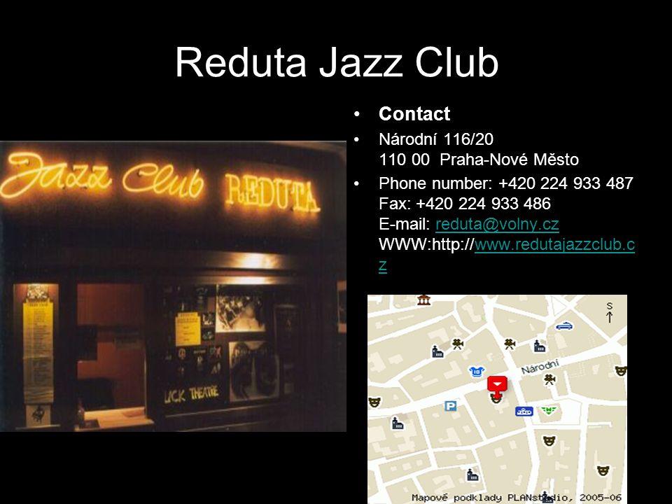 Reduta Jazz Club Contact Národní 116/20 110 00 Praha-Nové Město Phone number: +420 224 933 487 Fax: +420 224 933 486 E-mail: reduta@volny.cz WWW:http://www.redutajazzclub.c zreduta@volny.czwww.redutajazzclub.c z