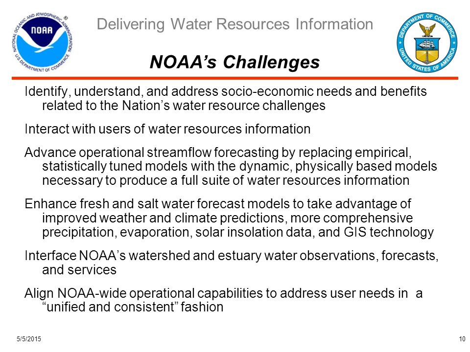 Delivering Water Resources Information 5/5/201510 Identify, understand, and address socio-economic needs and benefits related to the Nation's water resource challenges Interact with users of water resources information Advance operational streamflow forecasting by replacing empirical, statistically tuned models with the dynamic, physically based models necessary to produce a full suite of water resources information Enhance fresh and salt water forecast models to take advantage of improved weather and climate predictions, more comprehensive precipitation, evaporation, solar insolation data, and GIS technology Interface NOAA's watershed and estuary water observations, forecasts, and services Align NOAA-wide operational capabilities to address user needs in a unified and consistent fashion NOAA's Challenges
