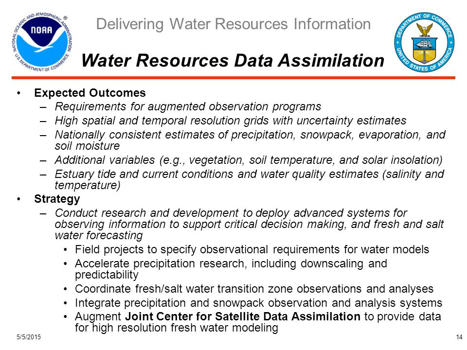 Delivering Water Resources Information 5/5/201514 Expected Outcomes –Requirements for augmented observation programs –High spatial and temporal resolution grids with uncertainty estimates –Nationally consistent estimates of precipitation, snowpack, evaporation, and soil moisture –Additional variables (e.g., vegetation, soil temperature, and solar insolation) –Estuary tide and current conditions and water quality estimates (salinity and temperature) Strategy –Conduct research and development to deploy advanced systems for observing information to support critical decision making, and fresh and salt water forecasting Field projects to specify observational requirements for water models Accelerate precipitation research, including downscaling and predictability Coordinate fresh/salt water transition zone observations and analyses Integrate precipitation and snowpack observation and analysis systems Augment Joint Center for Satellite Data Assimilation to provide data for high resolution fresh water modeling Water Resources Data Assimilation