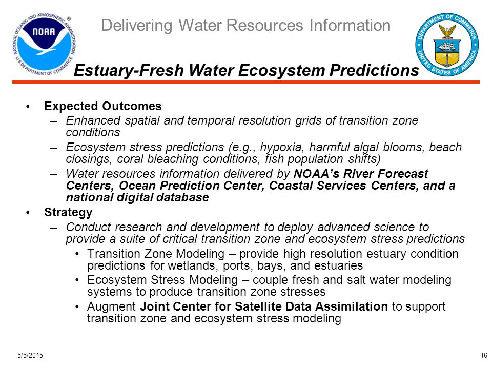 Delivering Water Resources Information 5/5/201516 Expected Outcomes –Enhanced spatial and temporal resolution grids of transition zone conditions –Ecosystem stress predictions (e.g., hypoxia, harmful algal blooms, beach closings, coral bleaching conditions, fish population shifts) –Water resources information delivered by NOAA's River Forecast Centers, Ocean Prediction Center, Coastal Services Centers, and a national digital database Strategy –Conduct research and development to deploy advanced science to provide a suite of critical transition zone and ecosystem stress predictions Transition Zone Modeling – provide high resolution estuary condition predictions for wetlands, ports, bays, and estuaries Ecosystem Stress Modeling – couple fresh and salt water modeling systems to produce transition zone stresses Augment Joint Center for Satellite Data Assimilation to support transition zone and ecosystem stress modeling Estuary-Fresh Water Ecosystem Predictions