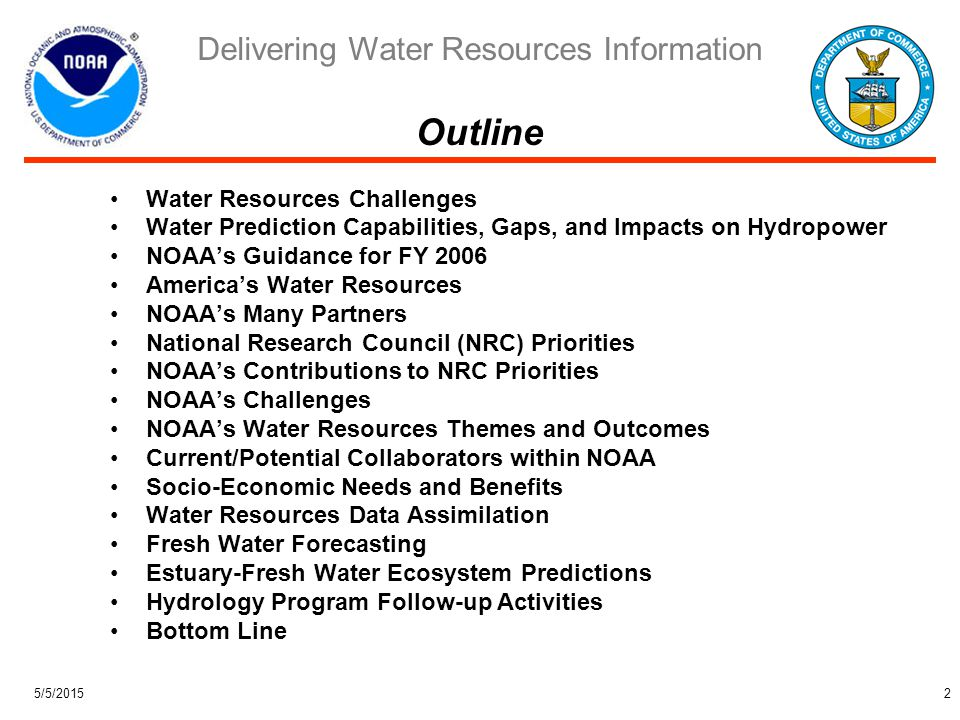 Delivering Water Resources Information 5/5/20152 Water Resources Challenges Water Prediction Capabilities, Gaps, and Impacts on Hydropower NOAA's Guidance for FY 2006 America's Water Resources NOAA's Many Partners National Research Council (NRC) Priorities NOAA's Contributions to NRC Priorities NOAA's Challenges NOAA's Water Resources Themes and Outcomes Current/Potential Collaborators within NOAA Socio-Economic Needs and Benefits Water Resources Data Assimilation Fresh Water Forecasting Estuary-Fresh Water Ecosystem Predictions Hydrology Program Follow-up Activities Bottom Line Outline