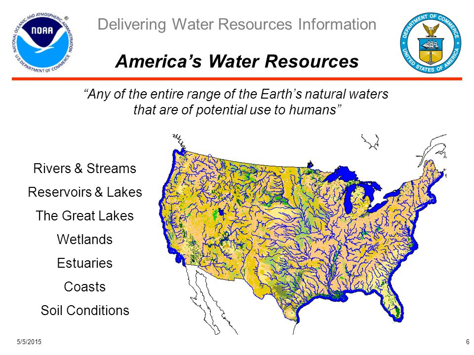 Delivering Water Resources Information 5/5/201517 Clarify linkages to NOAA's Climate Program, and International and Social Science efforts Work with Programming Planning and Integration to interface, package, and market NOAA's synergistic water resources enterprise to a broad spectrum of partners and users Identify potential locations and requirements for Water Resources Testbed Leverage FY 2005 allocations to initiate water resources activities prior to FY 2006 FY 2006 - Apply approved program adjustments to more fully address water resources challenges via research projects in OAR (ETL and NSSL), NWS (OHD/HL and NCEP/EMC), Joint Center for Satellite Data Assimilation, Climate Transition Program, and Regional Integrated Sciences and Assessments FY 2007 - Introduce Estuary-Fresh Water Ecosystem Predictions research in Environmental Modeling Program and/or future Coasts, Estuaries, Oceans Program via Weather and Water Goal Team programming plan FY 2008 - Propose new Water Resources Program (possibly goal wide) and equip NOAA's River Forecast Centers and Coastal Services Centers to deliver initial suite of water resources information and predictions Hydrology Program Follow-up Activities