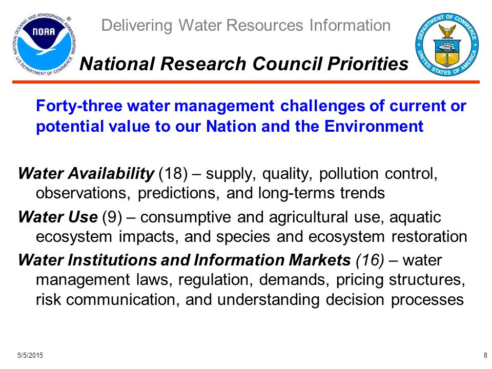 Delivering Water Resources Information 5/5/20159 Water Availability –Prediction of floods, droughts, and lake levels –Collection and distribution of real time hydrologic data –Monitoring drought –Climatic studies of trends in precipitation and watershed conditions –Development of regional hydrologic models for a range of time scales –Protection of waterways from hazardous material spills Water Use –Knowledge of water requirements and behavior of aquatic ecosystems –Restoration of damaged aquatic ecosystems –Enhancement and restoration of species diversity in aquatic ecosystems –Protection of coastal and marine habitats and living marine resources Water Institutions and Information Markets –Information for water-related risk communication and decision processes –Support for reservoir management, forest preservation, and water allocation But… contributions are fragmented across Line Offices and communication is inadequate NOAA's Current Contributions