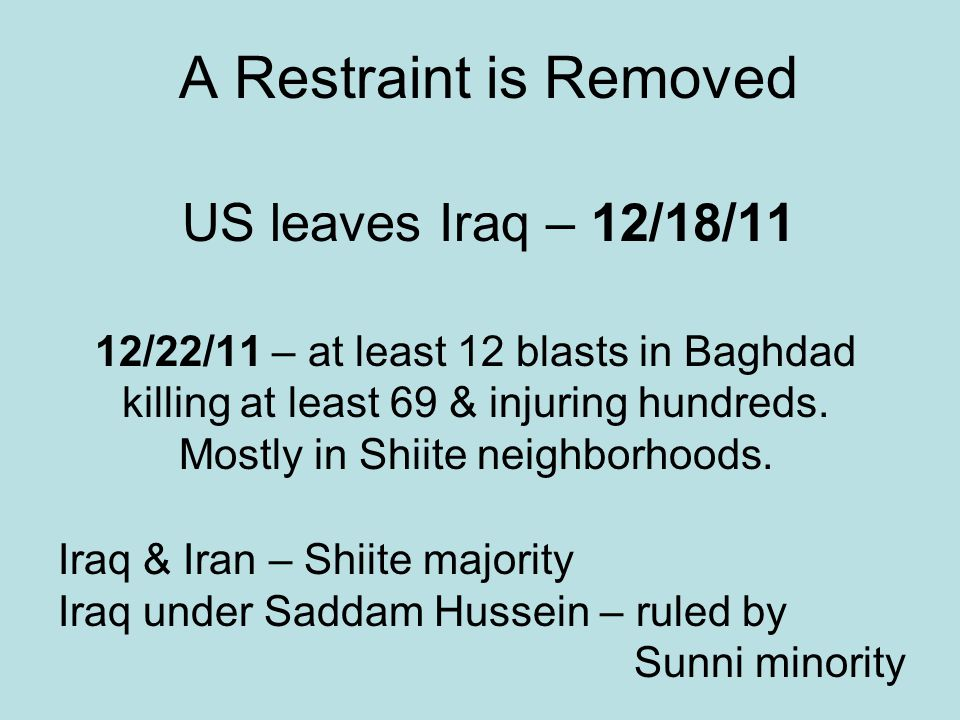 A Restraint is Removed US leaves Iraq – 12/18/11 12/22/11 – at least 12 blasts in Baghdad killing at least 69 & injuring hundreds. Mostly in Shiite ne