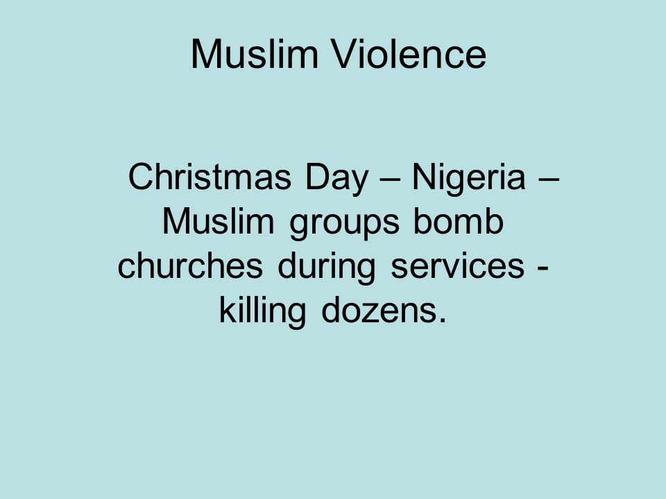 Muslim Violence Christmas Day – Nigeria – Muslim groups bomb churches during services - killing dozens.
