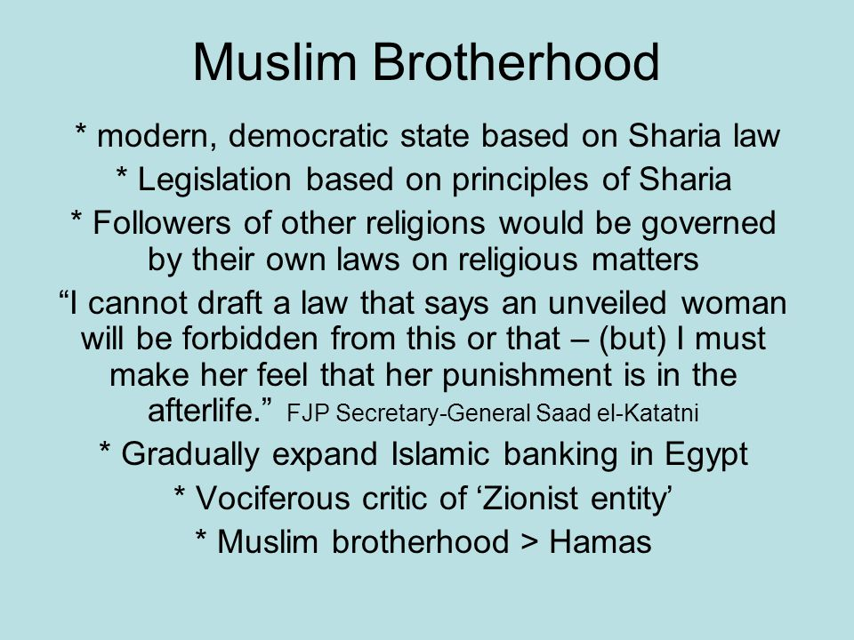 Muslim Brotherhood * modern, democratic state based on Sharia law * Legislation based on principles of Sharia * Followers of other religions would be