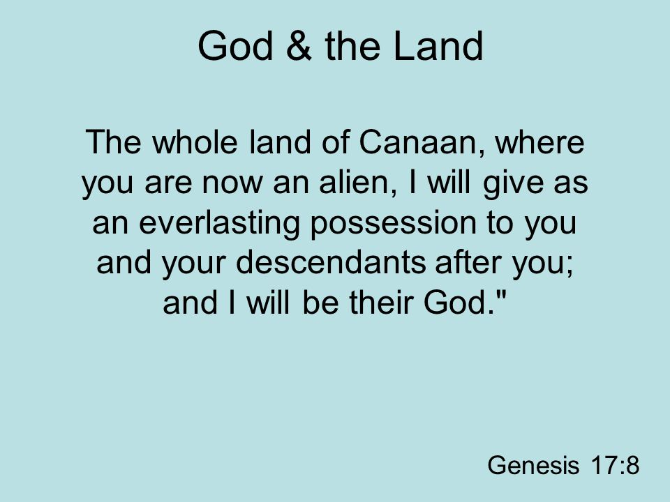 God & the Land The whole land of Canaan, where you are now an alien, I will give as an everlasting possession to you and your descendants after you; a