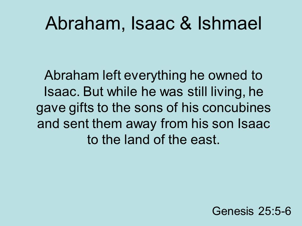 Abraham, Isaac & Ishmael Abraham left everything he owned to Isaac. But while he was still living, he gave gifts to the sons of his concubines and sen