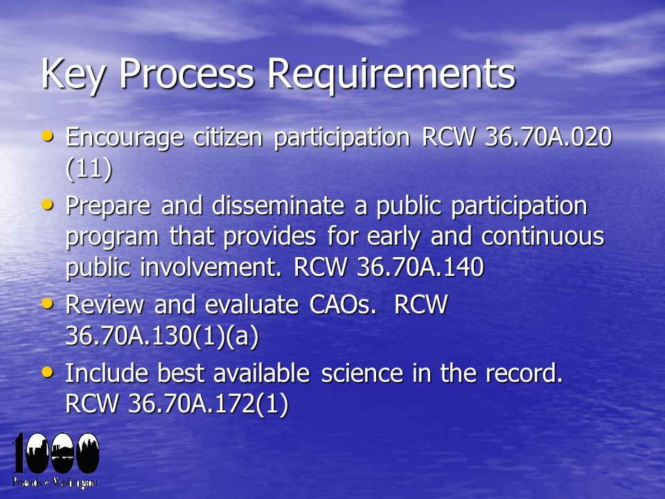 Key Process Requirements Encourage citizen participation RCW 36.70A.020 (11) Encourage citizen participation RCW 36.70A.020 (11) Prepare and disseminate a public participation program that provides for early and continuous public involvement.