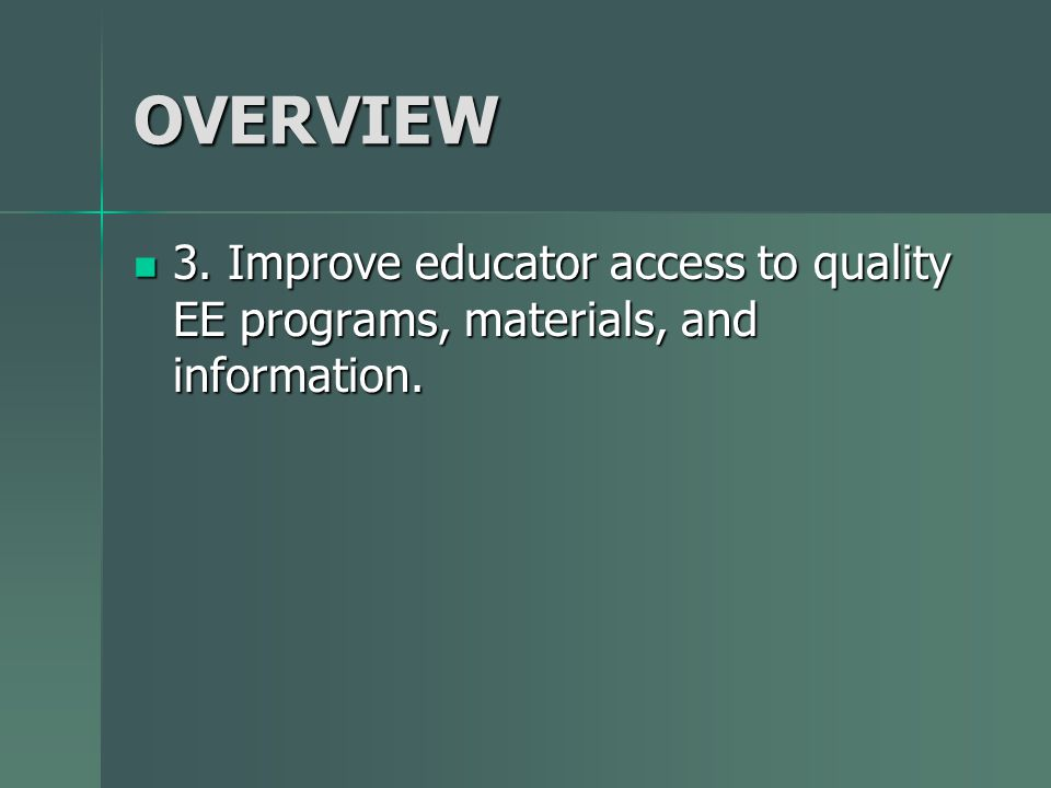 OVERVIEW 3. Improve educator access to quality EE programs, materials, and information. 3. Improve educator access to quality EE programs, materials,