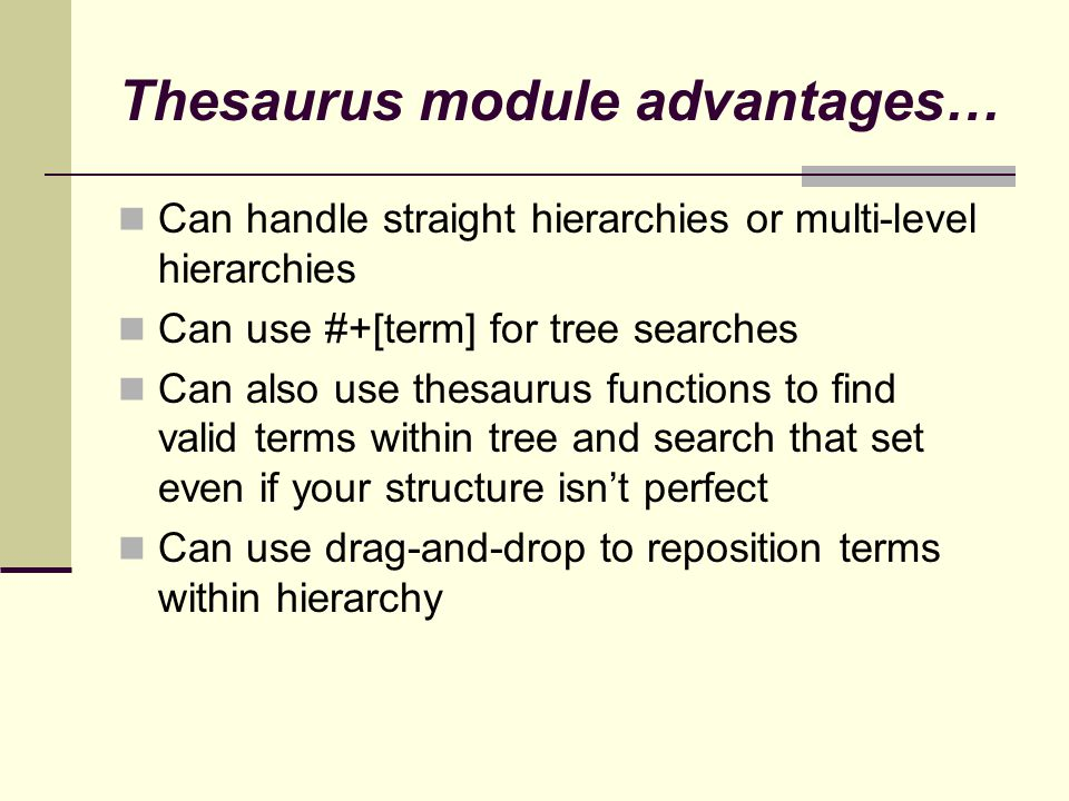 Thesaurus module advantages… Can handle straight hierarchies or multi-level hierarchies Can use #+[term] for tree searches Can also use thesaurus functions to find valid terms within tree and search that set even if your structure isn't perfect Can use drag-and-drop to reposition terms within hierarchy