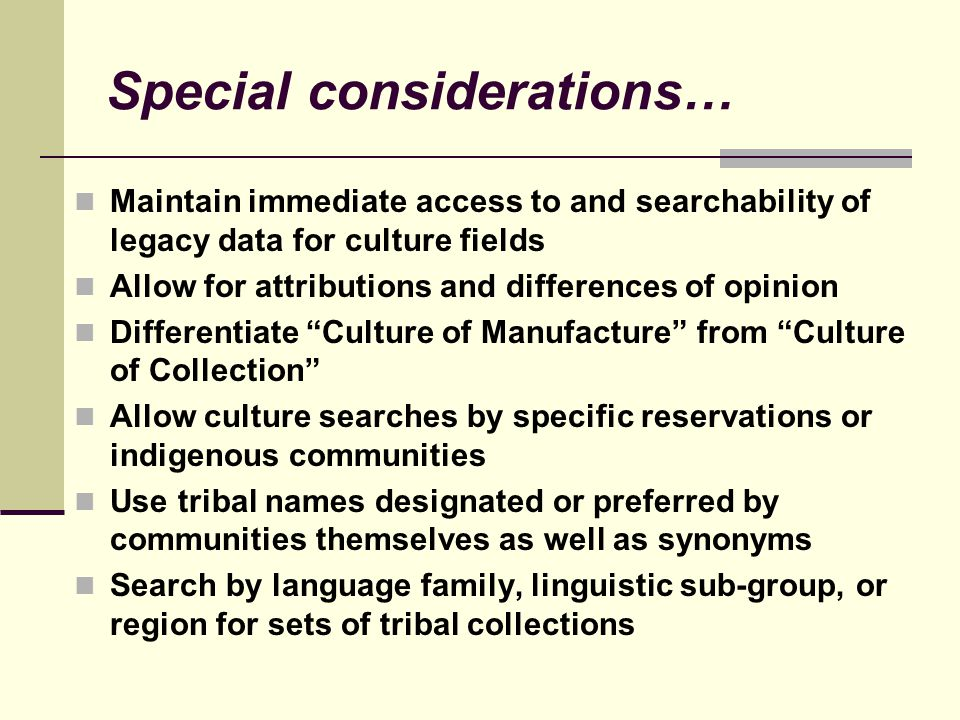 Special considerations… Maintain immediate access to and searchability of legacy data for culture fields Allow for attributions and differences of opinion Differentiate Culture of Manufacture from Culture of Collection Allow culture searches by specific reservations or indigenous communities Use tribal names designated or preferred by communities themselves as well as synonyms Search by language family, linguistic sub-group, or region for sets of tribal collections