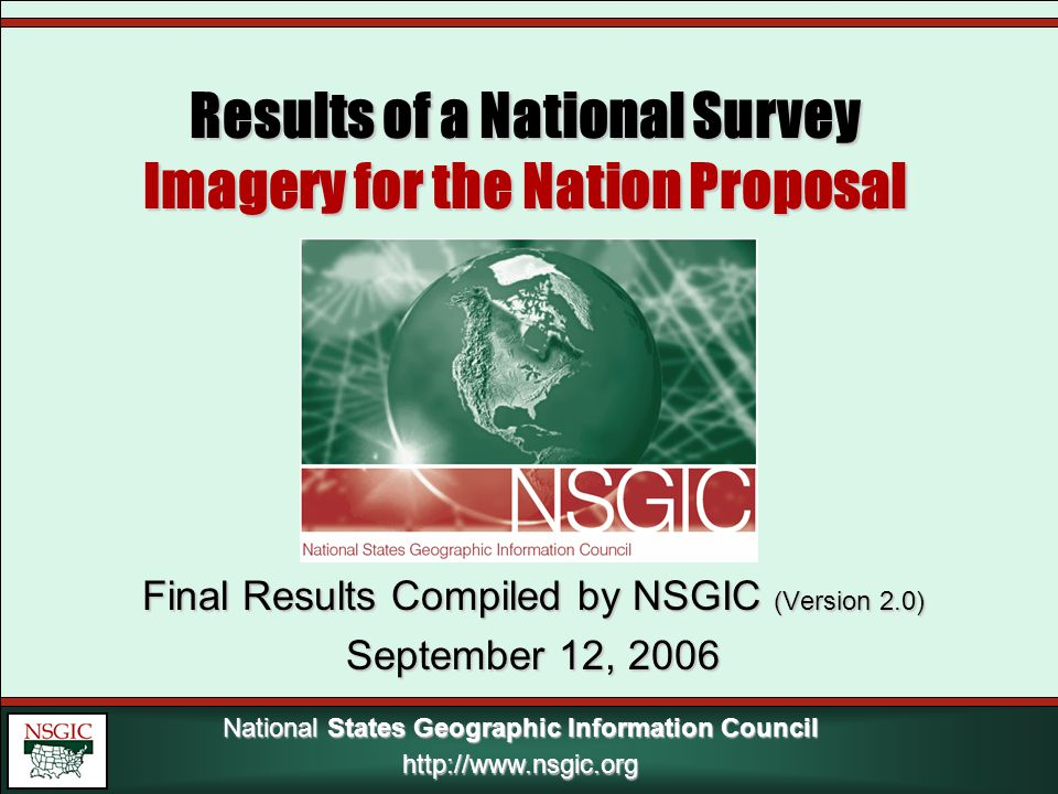 National States Geographic Information Council http://www.nsgic.org Results of a National Survey Imagery for the Nation Proposal Final Results Compiled by NSGIC (Version 2.0) September 12, 2006 http://www.nsgic.org
