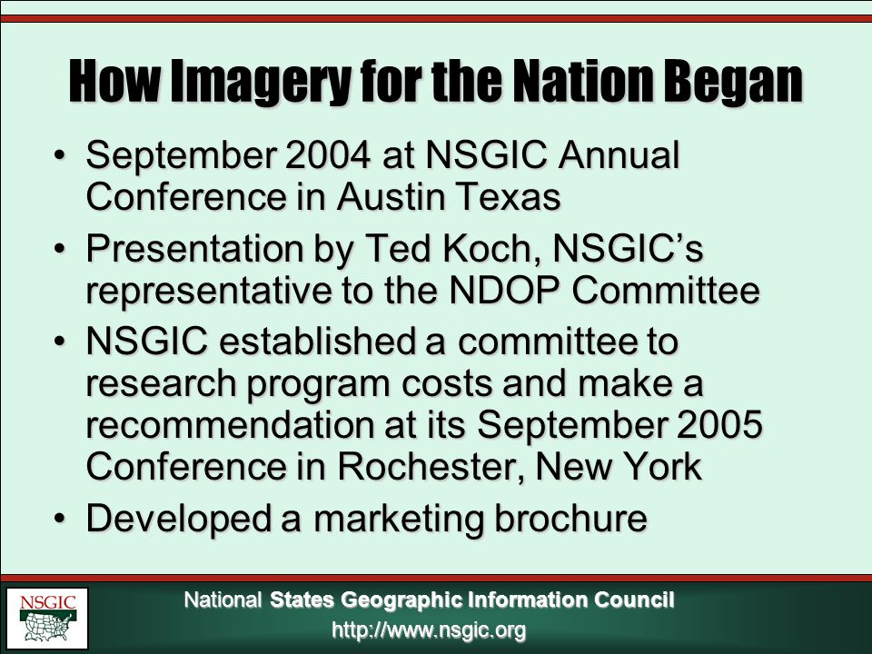 National States Geographic Information Council http://www.nsgic.org How Imagery for the Nation Began September 2004 at NSGIC Annual Conference in Austin TexasSeptember 2004 at NSGIC Annual Conference in Austin Texas Presentation by Ted Koch, NSGIC's representative to the NDOP CommitteePresentation by Ted Koch, NSGIC's representative to the NDOP Committee NSGIC established a committee to research program costs and make a recommendation at its September 2005 Conference in Rochester, New YorkNSGIC established a committee to research program costs and make a recommendation at its September 2005 Conference in Rochester, New York Developed a marketing brochureDeveloped a marketing brochure