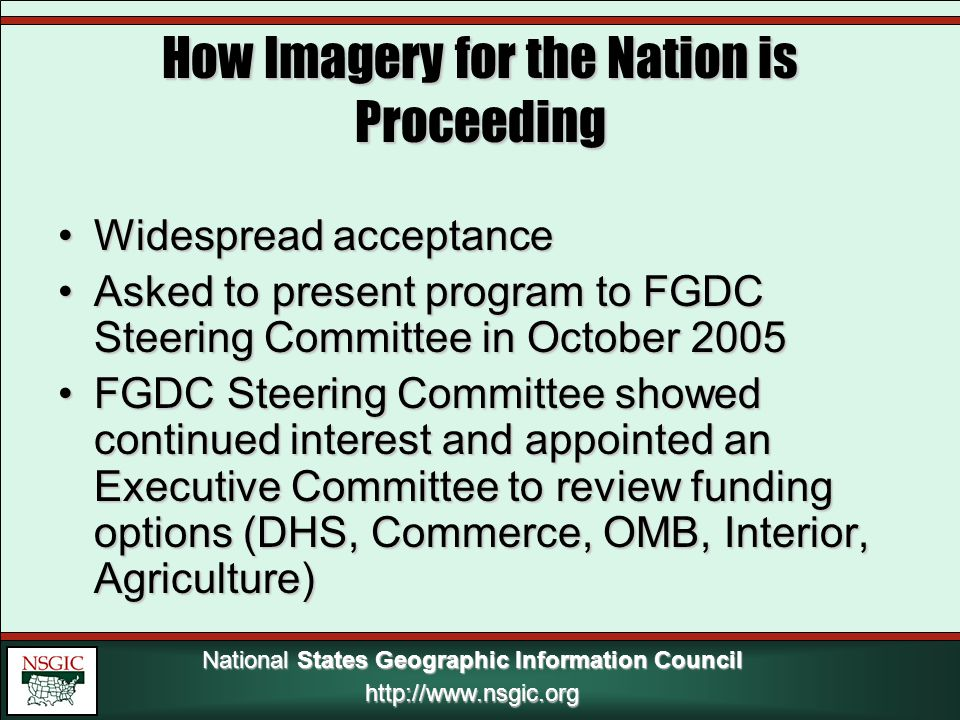National States Geographic Information Council http://www.nsgic.org How Imagery for the Nation is Proceeding Widespread acceptanceWidespread acceptance Asked to present program to FGDC Steering Committee in October 2005Asked to present program to FGDC Steering Committee in October 2005 FGDC Steering Committee showed continued interest and appointed an Executive Committee to review funding options (DHS, Commerce, OMB, Interior, Agriculture)FGDC Steering Committee showed continued interest and appointed an Executive Committee to review funding options (DHS, Commerce, OMB, Interior, Agriculture)