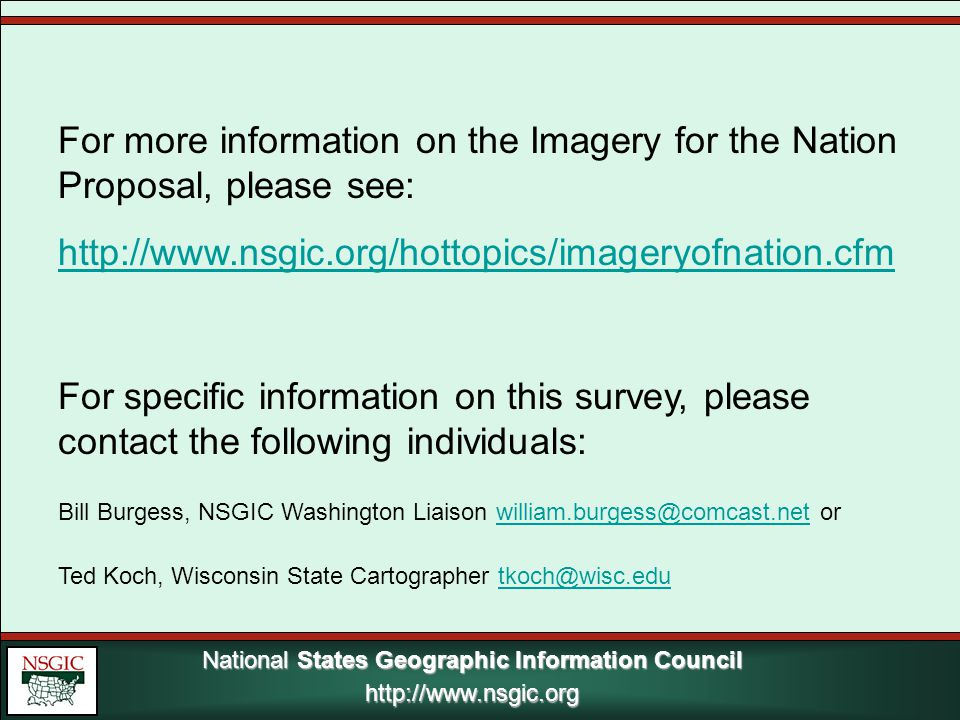 National States Geographic Information Council http://www.nsgic.org http://www.nsgic.org For more information on the Imagery for the Nation Proposal, please see: http://www.nsgic.org/hottopics/imageryofnation.cfm For specific information on this survey, please contact the following individuals: Bill Burgess, NSGIC Washington Liaison william.burgess@comcast.net orwilliam.burgess@comcast.net Ted Koch, Wisconsin State Cartographer tkoch@wisc.edutkoch@wisc.edu