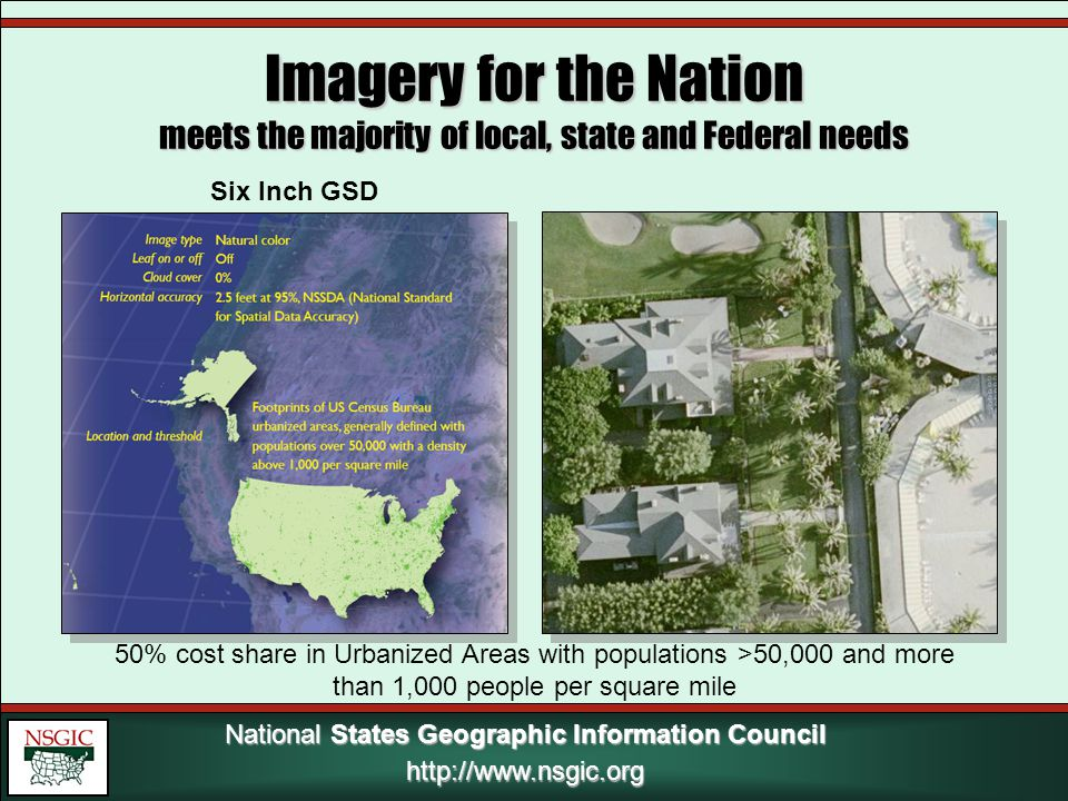 National States Geographic Information Council http://www.nsgic.org Imagery for the Nation meets the majority of local, state and Federal needs Six Inch GSD 50% cost share in Urbanized Areas with populations >50,000 and more than 1,000 people per square mile
