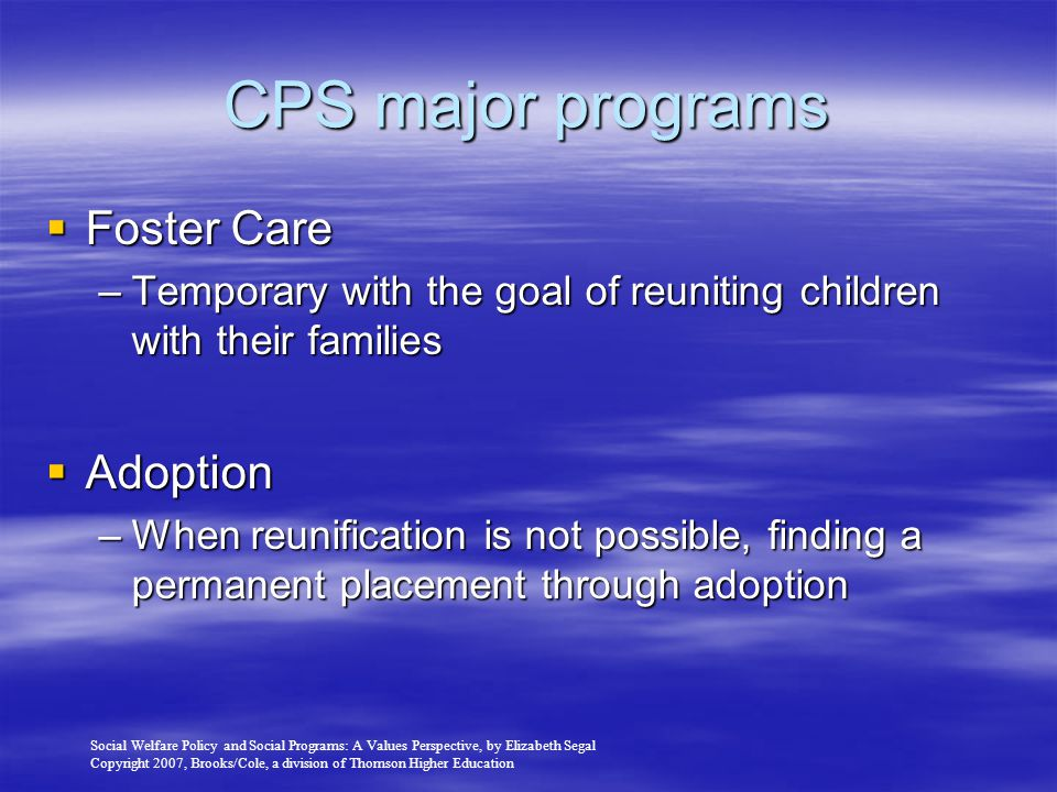 Social Welfare Policy and Social Programs: A Values Perspective, by Elizabeth Segal Copyright 2007, Brooks/Cole, a division of Thomson Higher Education CPS major programs  Foster Care –Temporary with the goal of reuniting children with their families  Adoption –When reunification is not possible, finding a permanent placement through adoption
