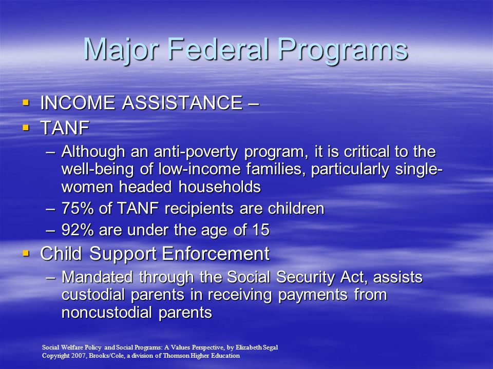 Social Welfare Policy and Social Programs: A Values Perspective, by Elizabeth Segal Copyright 2007, Brooks/Cole, a division of Thomson Higher Education Major Federal Programs  INCOME ASSISTANCE –  TANF –Although an anti-poverty program, it is critical to the well-being of low-income families, particularly single- women headed households –75% of TANF recipients are children –92% are under the age of 15  Child Support Enforcement –Mandated through the Social Security Act, assists custodial parents in receiving payments from noncustodial parents